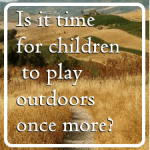 Is it time to let children play outdoors once more?